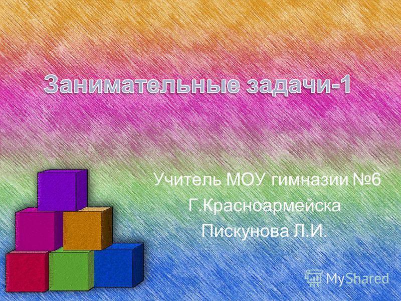 Учитель МОУ гимназии 6 Г.Красноармейска Пискунова Л.И.