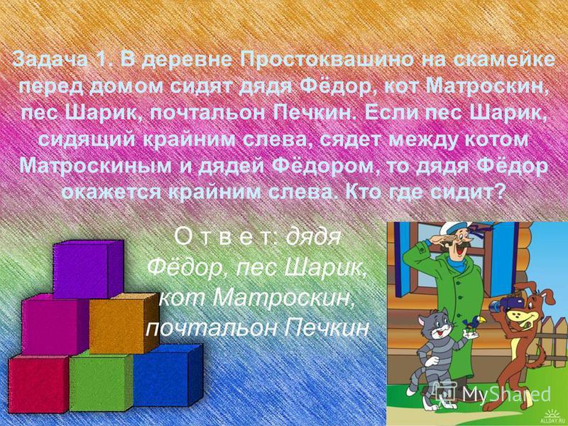 Задача 1. В деревне Простоквашино на скамейке перед домом сидят дядя Фёдор, кот Матроскин, пес Шарик, почтальон Печкин. Если пес Шарик, сидящий крайним слева, сядет между котом Матроскиным и дядей Фёдором, то дядя Фёдор окажется крайним слева. Кто гд