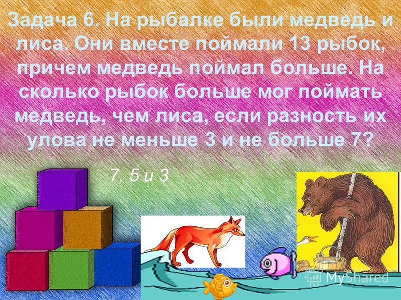 Задача 6. На рыбалке были медведь и лиса. Они вместе поймали 13 рыбок, причем медведь поймал больше. На сколько рыбок больше мог поймать медведь, чем лиса, если разность их улова не меньше 3 и не больше 7? 7, 5 и 3
