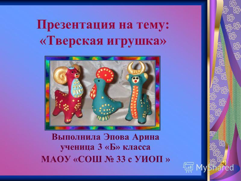 Презентация на тему: «Тверская игрушка» Выполнила Эпова Арина ученица 3 «Б» класса МАОУ «СОШ 33 с УИОП »