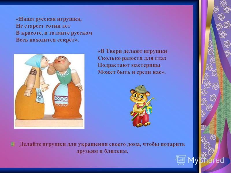 «В Твери делают игрушки Сколько радости для глаз Подрастают мастерицы Может быть и среди нас». Делайте игрушки для украшения своего дома, чтобы подарить друзьям и близким. «Наша русская игрушка, Не стареет сотни лет В красоте, в таланте русском Весь