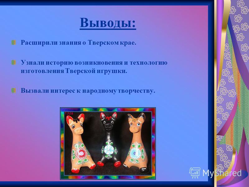 Выводы: Расширили знания о Тверском крае. Узнали историю возникновения и технологию изготовления Тверской игрушки. Вызвали интерес к народному творчеству.