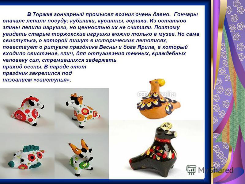 В Торжке гончарный промысел возник очень давно. Гончары вначале лепили посуду: кубышки, кувшины, горшки. Из остатков глины лепили игрушки, но ценностью их не считали. Поэтому увидеть старые торжокские игрушки можно только в музее. Но сама свистулька,