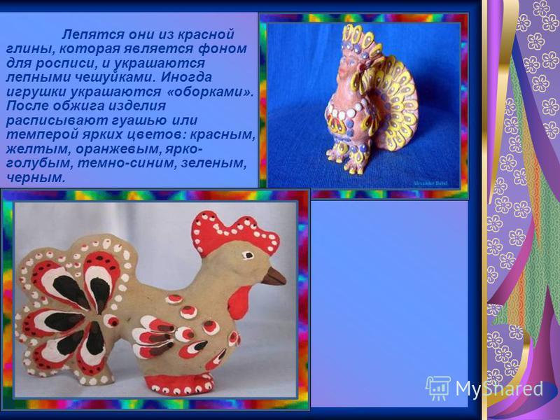 Лепятся они из красной глины, которая является фоном для росписи, и украшаются лепными чешуйками. Иногда игрушки украшаются «оборками». После обжига изделия расписывают гуашью или темперой ярких цветов: красным, желтым, оранжевым, ярко- голубым, темн