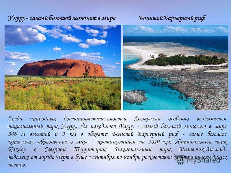 Среди природных достопримечательностей Австралии особенно выделяются национальный парк Улуру, где находится Улуру - самый большой монолит в мире 348 м высотой и 9 км в обхвате; Большой Барьерный риф - самое большое коралловое образование в мире - про