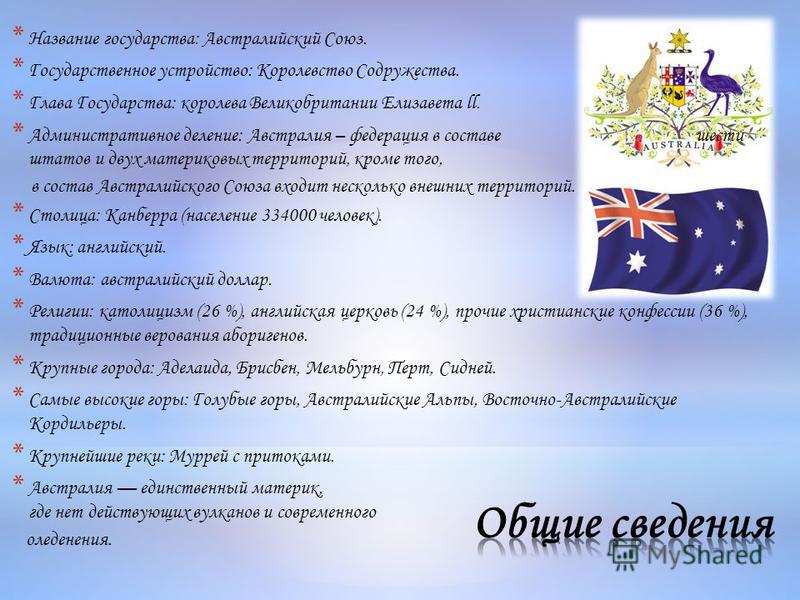 * Название государства: Австралийский Союз. * Государственное устройство: Королевство Содружества. * Глава Государства: королева Великобритании Елизавета ll. * Административное деление: Австралия – федерация в составе шести штатов и двух материковых