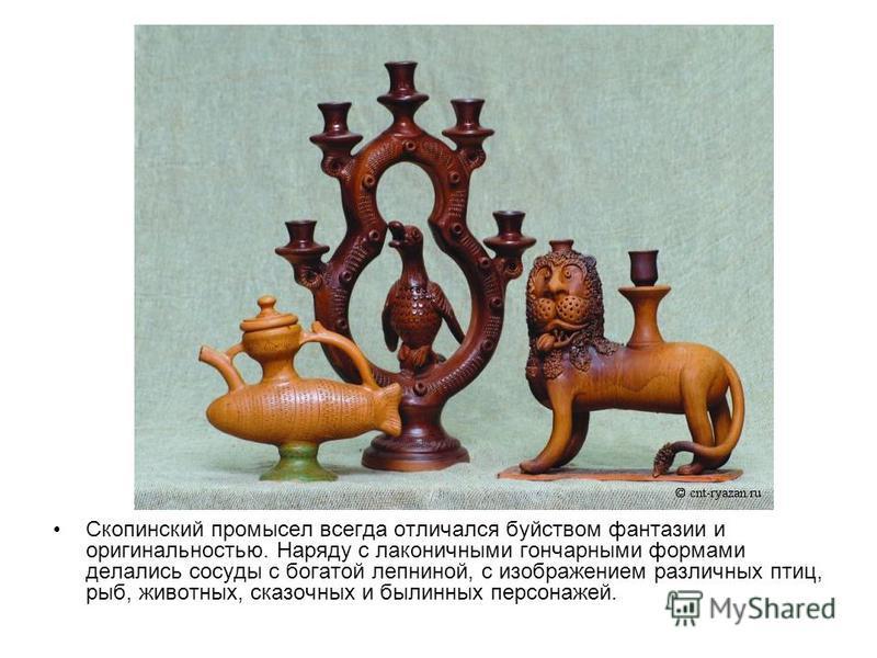 Скопинский промысел всегда отличался буйством фантазии и оригинальностью. Наряду с лаконичными гончарными формами делались сосуды с богатой лепниной, с изображением различных птиц, рыб, животных, сказочных и былинных персонажей.
