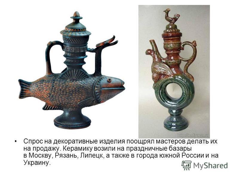 Спрос на декоративные изделия поощрял мастеров делать их на продажу. Керамику возили на праздничные базары в Москву, Рязань, Липецк, а также в города южной России и на Украину.