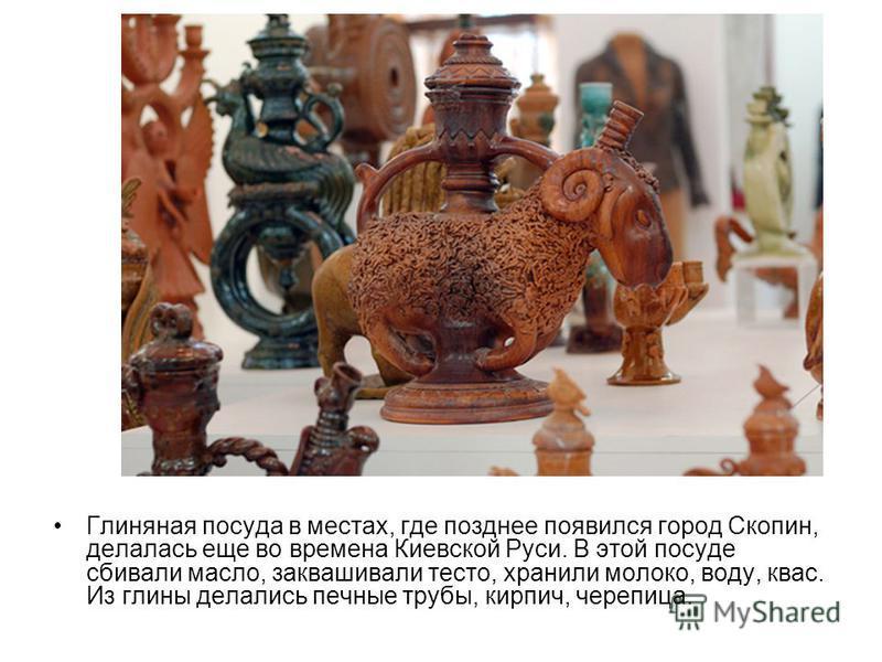 Глиняная посуда в местах, где позднее появился город Скопин, делалась еще во времена Киевской Руси. В этой посуде сбивали масло, заквашивали тесто, хранили молоко, воду, квас. Из глины делались печные трубы, кирпич, черепица.