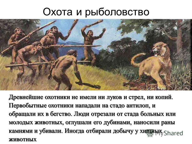 Охота и рыболовство Древнейшие охотники не имели ни луков и стрел, ни копий. Первобытные охотники нападали на стадо антилоп, и обращали их в бегство. Люди отрезали от стада больных или молодых животных, оглушали его дубинами, наносили раны камнями и