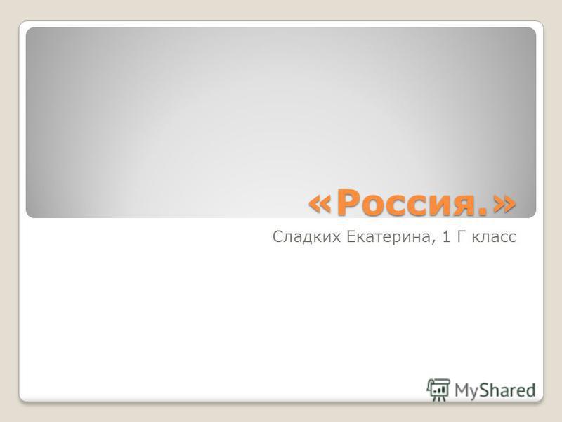 «Россия.» Сладких Екатерина, 1 Г класс