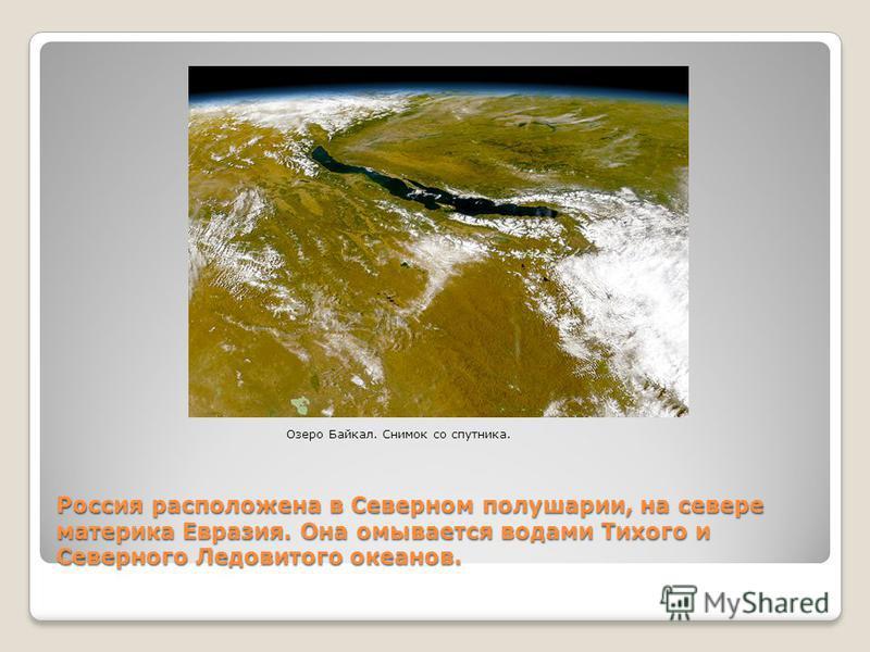 Россия расположена в Северном полушарии, на севере материка Евразия. Она омывается водами Тихого и Северного Ледовитого океанов. Озеро Байкал. Снимок со спутника.