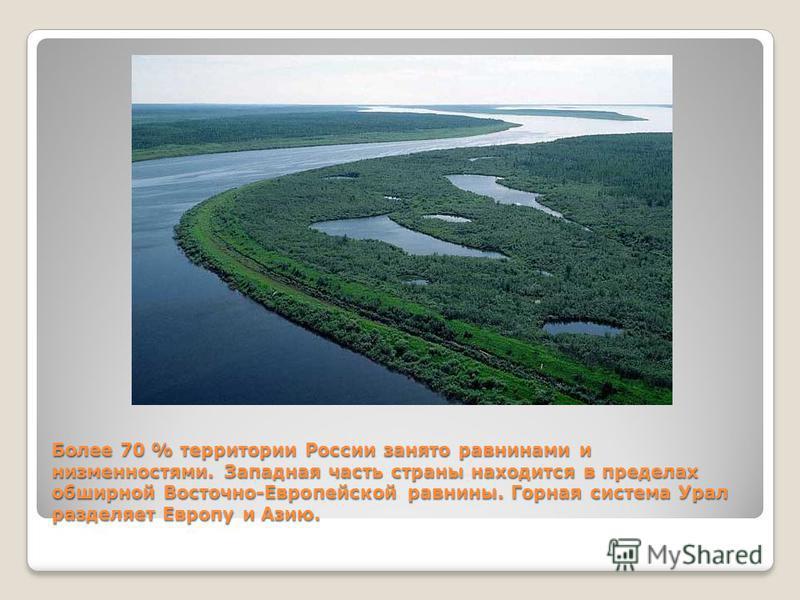 Более 70 % территории России занято равнинами и низменностями. Западная часть страны находится в пределах обширной Восточно-Европейской равнины. Горная система Урал разделяет Европу и Азию.