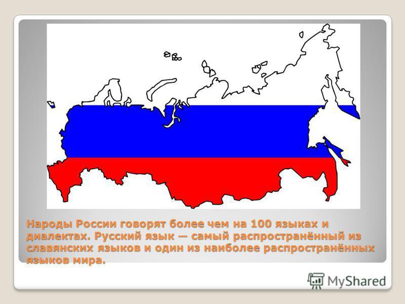 Народы России говорят более чем на 100 языках и диалектах. Русский язык самый распространённый из славянских языков и один из наиболее распространённых языков мира.
