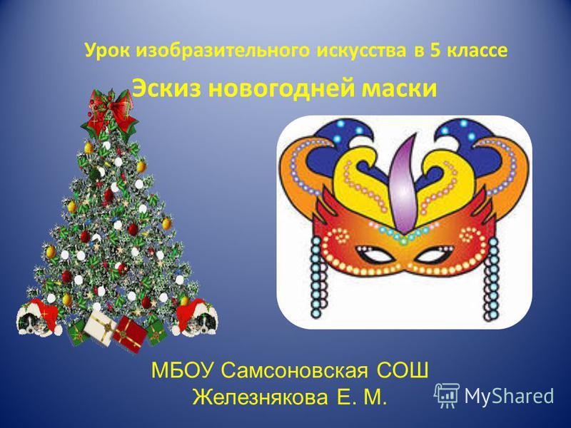 Урок изобразительного искусства в 5 классе Эскиз новогодней маски МБОУ Самсоновская СОШ Железнякова Е. М.