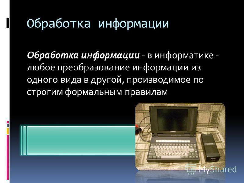 Обработка информации Обработка информации - в информатике - любое преобразование информации из одного вида в другой, производимое по строгим формальным правилам