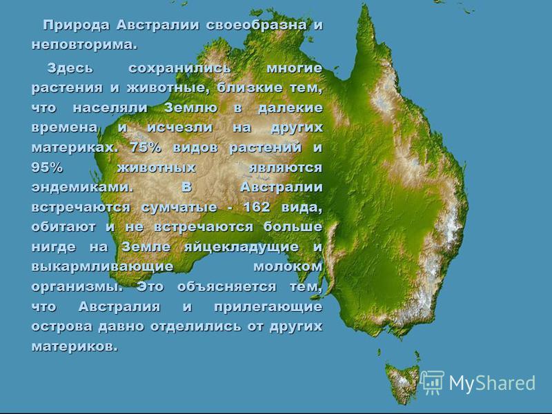 Природа Австралии своеобразна и неповторима. Здесь сохранились многие растения и животные, близкие тем, что населяли Землю в далекие времена и исчезли на других материках. 75% видов растений и 95% животных являются эндемиками. В Австралии встречаются