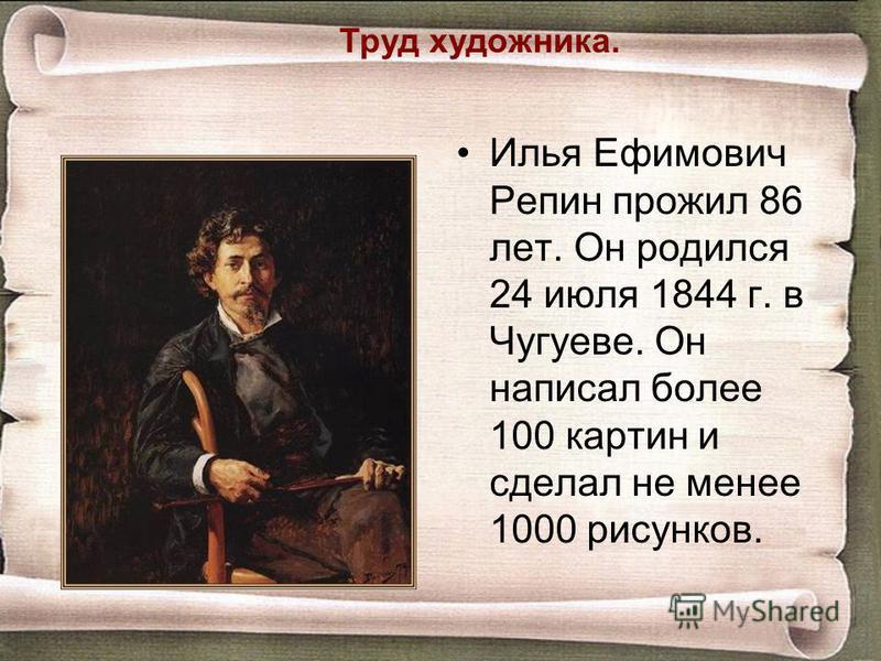 Труд художника. Илья Ефимович Репин прожил 86 лет. Он родился 24 июля 1844 г. в Чугуеве. Он написал более 100 картин и сделал не менее 1000 рисунков.