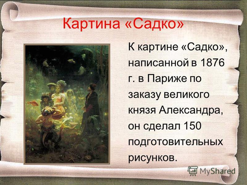 Картина «Садко» К картине «Садко», написанной в 1876 г. в Париже по заказу великого князя Александра, он сделал 150 подготовительных рисунков.