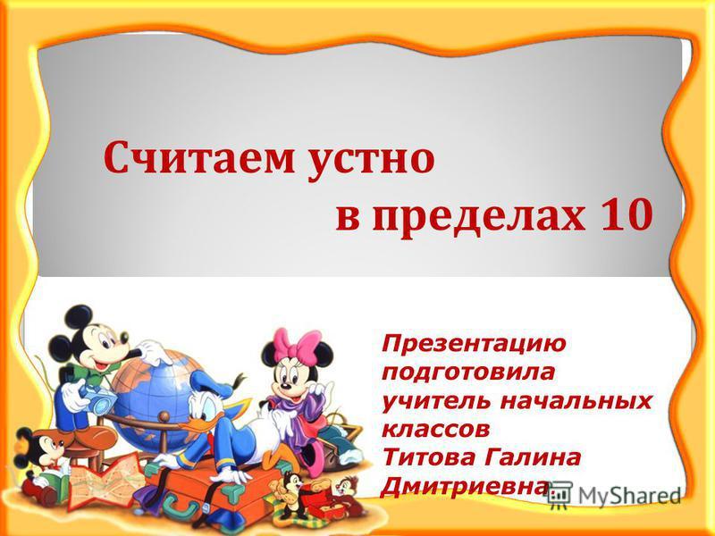 Считаем устно в пределах 10 Презентацию подготовила учитель начальных классов Титова Галина Дмитриевна.