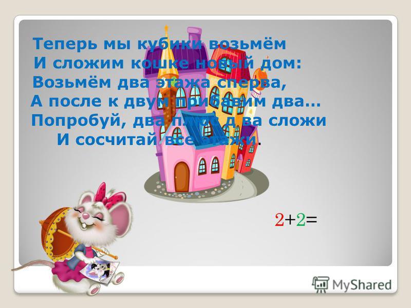 Теперь мы кубики возьмём И сложим кошке новый дом: Возьмём два этажа сперва, А после к двум прибавим два… Попробуй, два плюс д ва сложи И сосчитай все этажи. 2+2=2+2=