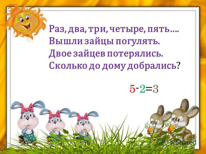 Раз, два, три, четыре, пять…. Вышли зайцы погулять. Двое зайцев потерялись. Сколько до дому добрались? 5-2=35-2=3