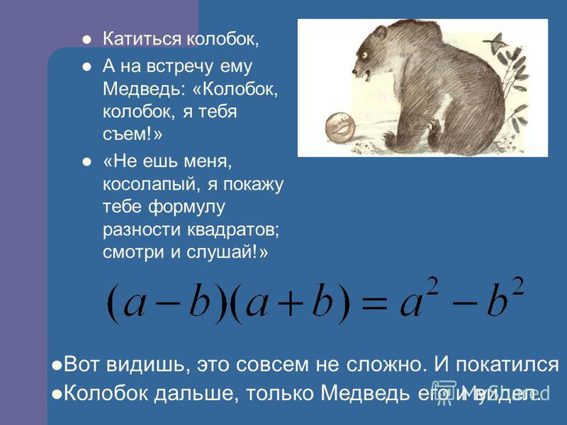 Задумался Волк, а колобок покатился дальше, только Волк его и видел! Катится Колобок, навстречу ему Волк: « Колобок, колобок! Я тебя съем!» - « Не ешь меня, серый Волк, я тебе покажу формулу сокращенного умножения.»