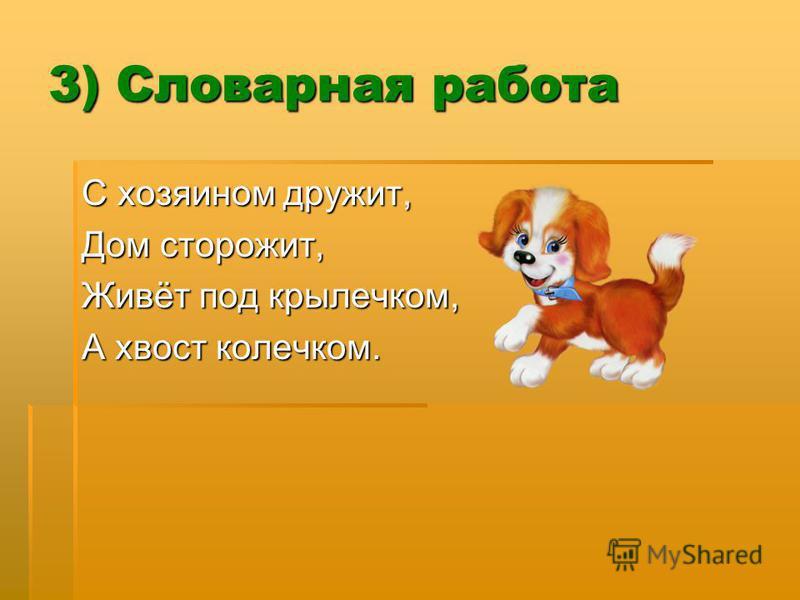 3) Словарная работа С хозяином дружит, Дом сторожит, Живёт под крылечком, А хвост колечком.