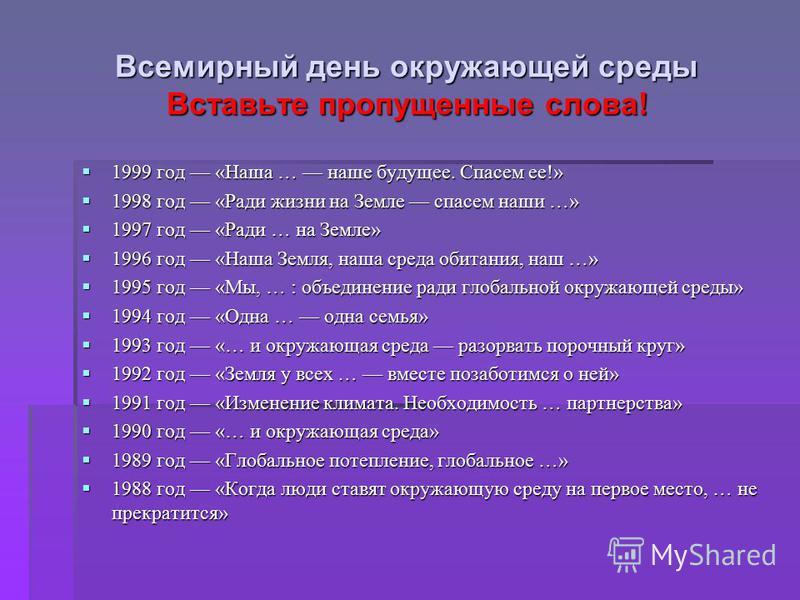 Всемирный день окружающей среды Вставьте пропущенные слова ! 1999 год « Наша … наше будущее. Спасем ее !» 1999 год « Наша … наше будущее. Спасем ее !» 1998 год « Ради жизни на Земле спасем наши …» 1998 год « Ради жизни на Земле спасем наши …» 1997 го