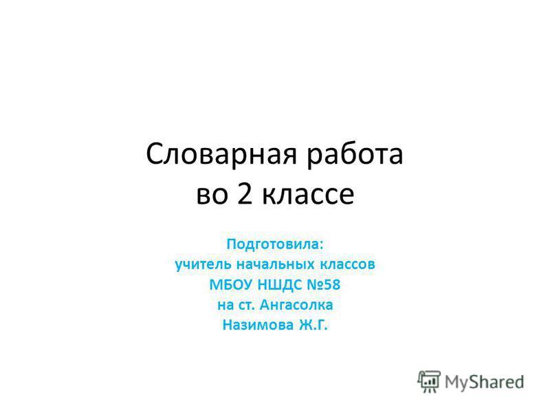 Словарная работа во 2 классе Подготовила: учитель начальных классов МБОУ НШДС 58 на ст. Ангасолка Назимова Ж.Г.