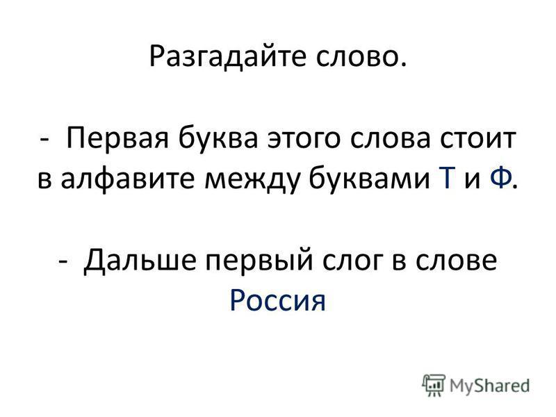 Разгадайте слово. - Первая буква этого слова стоит в алфавите между буквами Т и Ф. - Дальше первый слог в слове Россия
