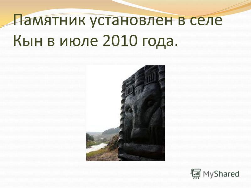 Памятник установлен в селе Кын в июле 2010 года.