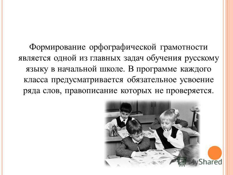 Формирование орфографической грамотности является одной из главных задач обучения русскому языку в начальной школе. В программе каждого класса предусматривается обязательное усвоение ряда слов, правописание которых не проверяется.
