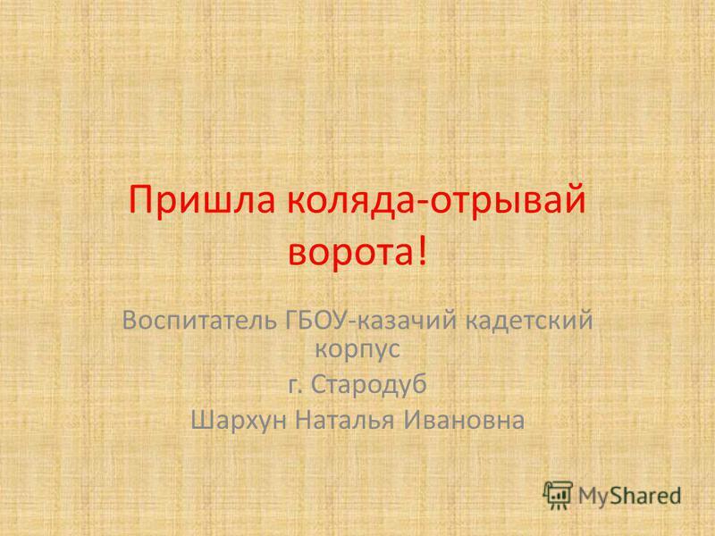 Пришла коляда-отрывай ворота! Воспитатель ГБОУ-казачий кадетский корпус г. Стародуб Шархун Наталья Ивановна