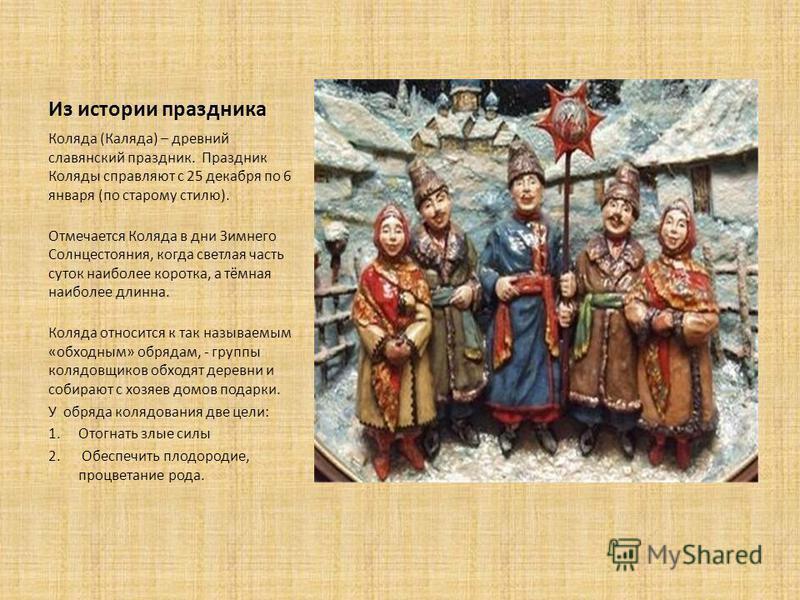 Из истории праздника Коляда (Каляда) – древний славянский праздник. Праздник Коляды справляют с 25 декабря по 6 января (по старому стилю). Отмечается Коляда в дни Зимнего Солнцестояния, когда светлая часть суток наиболее коротка, а тёмная наиболее дл