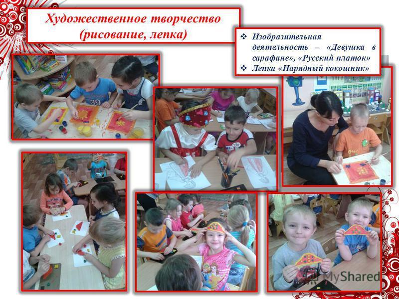 Художественное творчество (рисование, лепка) Изобразительная деятельность – «Девушка в сарафане», «Русский платок» Лепка «Нарядный кокошник»