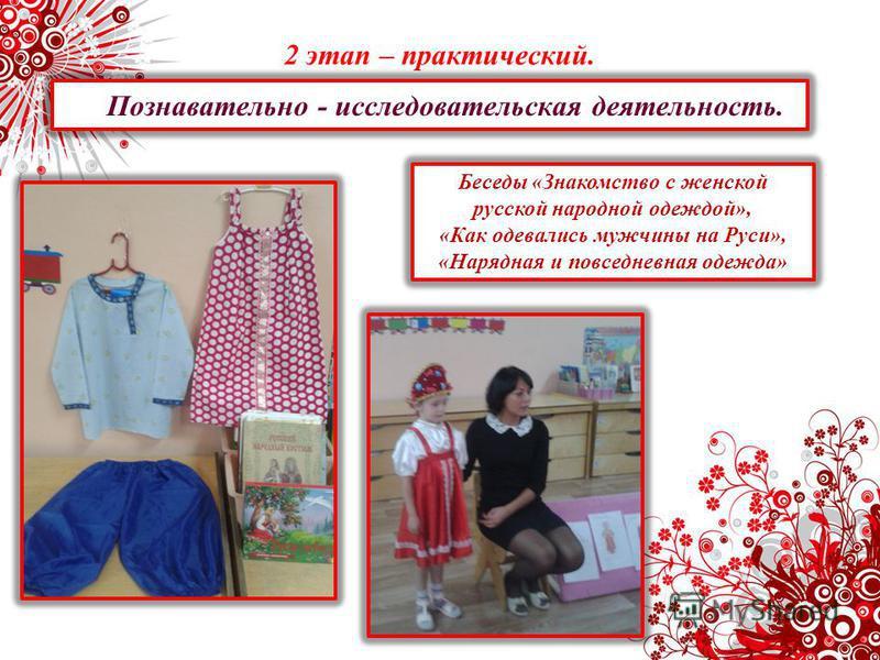 2 этап – практический. Познавательно - исследовательская деятельность. Беседы «Знакомство с женской русской народной одеждой», «Как одевались мужчины на Руси», «Нарядная и повседневная одежда»