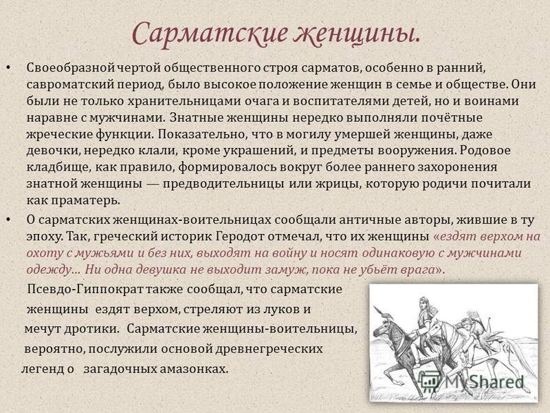 Сарматские женщины. Своеобразной чертой общественного строя сарматов, особенно в ранний, савроматский период, было высокое положение женщин в семье и обществе. Они были не только хранительницами очага и воспитателями детей, но и воинами наравне с муж
