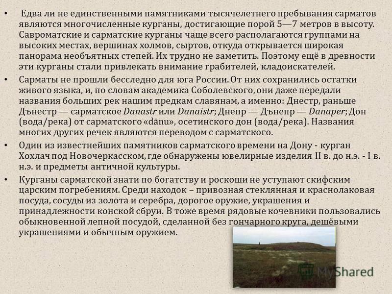 Едва ли не единственными памятниками тысячелетнего пребывания сарматов являются многочисленные курганы, достигающие порой 57 метров в высоту. Савроматские и сарматские курганы чаще всего располагаются группами на высоких местах, вершинах холмов, сырт