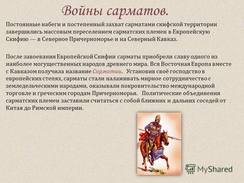 Войны сарматов. Постоянные набеги и постепенный захват сарматами скифской территории завершились массовым переселением сарматских племен в Европейскую Скифию в Северное Причерноморье и на Северный Кавказ. После завоевания Европейской Скифии сарматы п