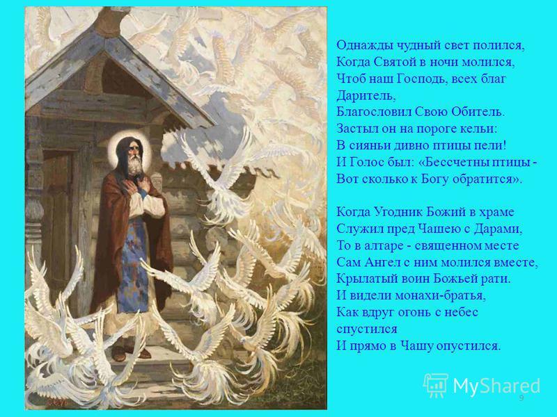 Однажды чудный свет полился, Когда Святой в ночи молился, Чтоб наш Господь, всех благ Даритель, Благословил Свою Обитель. Застыл он на пороге кельи: В сиянье дивно птицы пели! И Голос был: «Бессчетны птицы - Вот сколько к Богу обратится». Когда Угодн