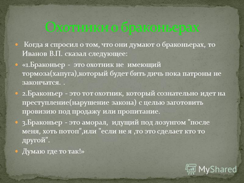 Когда я спросил о том, что они думают о браконьерах, то Иванов В.П. сказал следующее: «1. Браконьер - это охотник не имеющий тормоза(хапуга),который будет бить дичь пока патроны не закончатся.. 2. Браконьер - это тот охотник, который сознательно идет