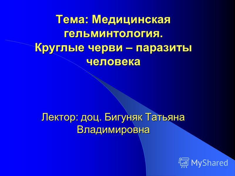 Тема: Медицинская гельминтология. Круглые черви – паразиты человека Лектор: доц. Бигуняк Татьяна Владимировна