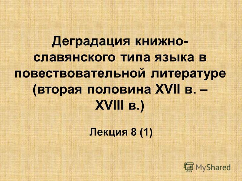 Деградация книжно- славянского типа языка в повествовательной литературе (вторая половина ХVII в. – ХVIII в.) Лекция 8 (1)