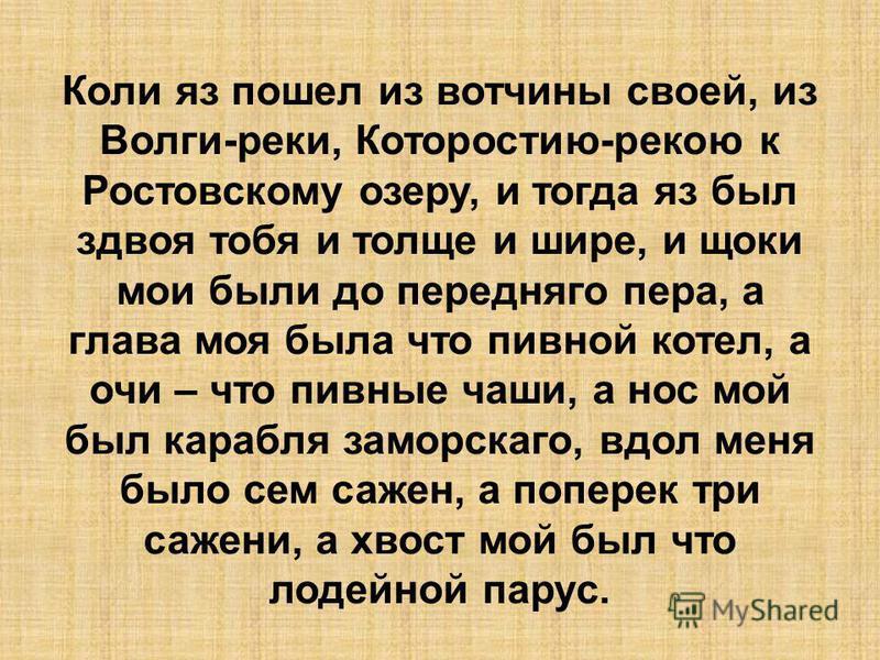 Коли яз пошел из вотчины своей, из Волги-реки, Которостию-рекою к Ростовскому озеру, и тогда яз был здвоя тебя и толще и шире, и щеки мои были до переднего пера, а глава моя была что пивной котел, а очи – что пивные чаши, а нос мой был корабля заморс