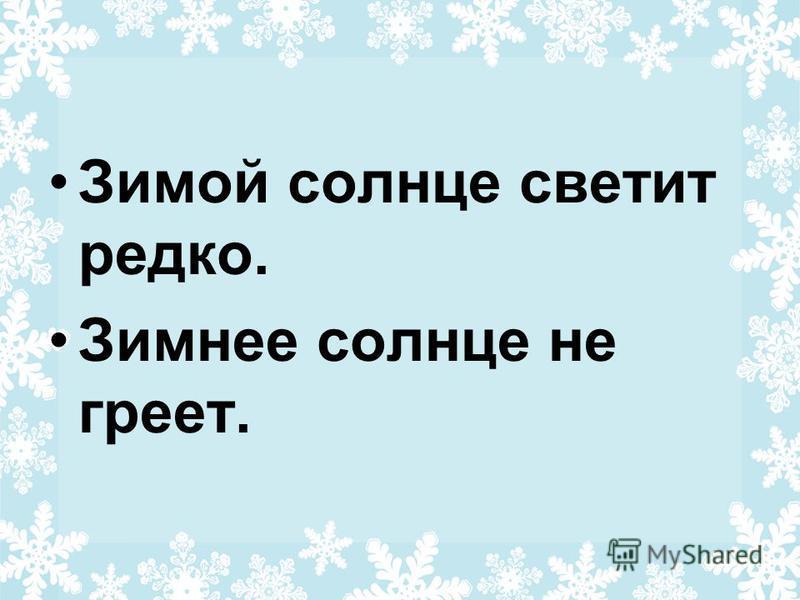 Зимой солнце светит редко. Зимнее солнце не греет.