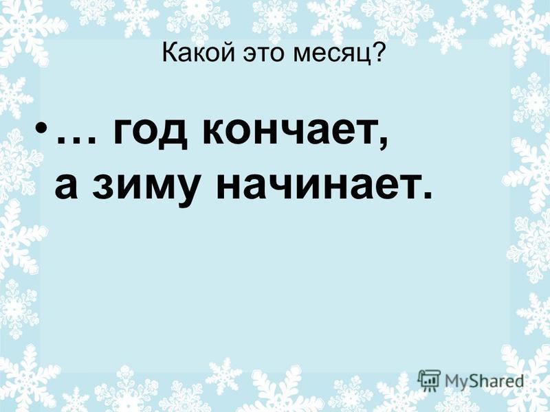 Какой это месяц? … год кончает, а зиму начинает.