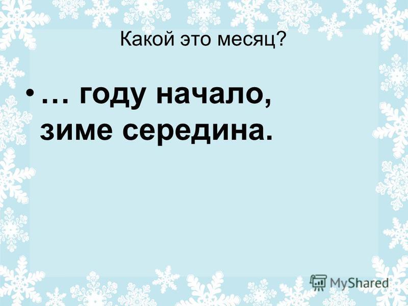 Какой это месяц? … году начало, зиме середина.