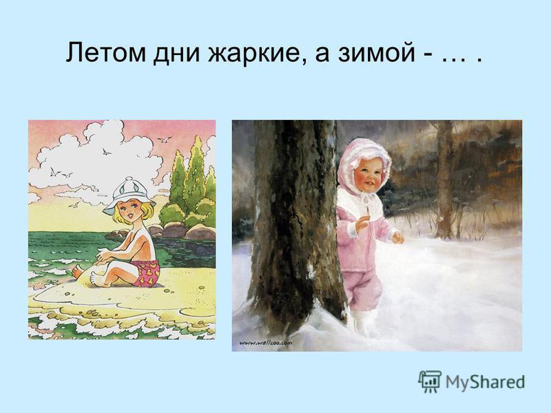 Летом дни жаркие, а зимой - ….