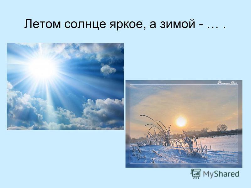 Летом солнце яркое, а зимой - ….
